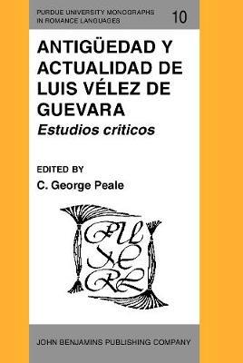 Antiguedad y actualidad de Luis Velez de Guevara: Estudios criticos - Purdue University Monographs in Romance Languages 10 (Hardback)