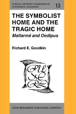 The Symbolist Home and the Tragic Home: Mallarme and Oedipus - Purdue University Monographs in Romance Languages 13 (Paperback)
