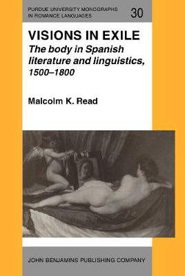 Visions in Exile: The body in Spanish literature and linguistics, 1500-1800 - Purdue University Monographs in Romance Languages 30 (Hardback)