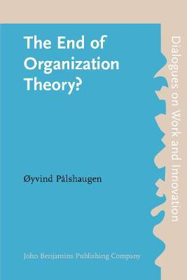 The End of Organization Theory?: Language as a tool in action research and organizational development - Dialogues on Work and Innovation 5 (Paperback)