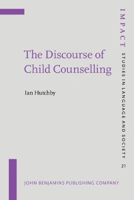 The Discourse of Child Counselling - IMPACT: Studies in Language, Culture and Society 21 (Hardback)