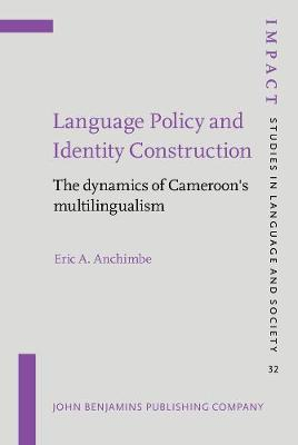 Language Policy and Identity Construction: The dynamics of Cameroon's multilingualism - IMPACT: Studies in Language, Culture and Society 32 (Hardback)