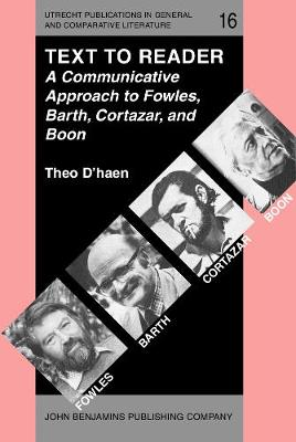 Text to Reader: A Communicative Approach to Fowles, Barth, Cortazar, and Boon - Utrecht Publications in General and Comparative Literature 16 (Hardback)