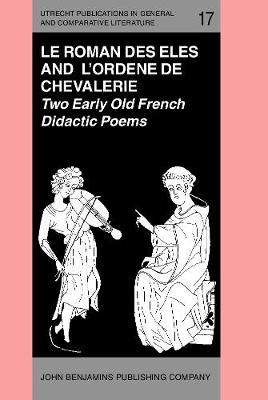 'Le Roman des Eles', and the Anonymous: 'Ordene de Chevalerie': Two Early Old French Didactic Poems. Critical Editions with Introduction, Notes, Glossary and Translations, by Keith Busby - Utrecht Publications in General and Comparative Literature 17 (Hardback)