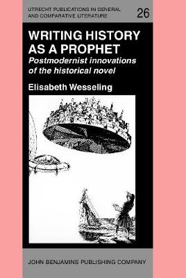 Writing History as a Prophet: Postmodernist innovations of the historical novel - Utrecht Publications in General and Comparative Literature 26 (Hardback)