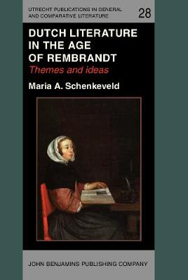 Dutch Literature in the Age of Rembrandt: Themes and ideas - Utrecht Publications in General and Comparative Literature 28 (Hardback)