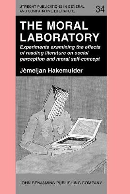 The Moral Laboratory: Experiments Examining the Effects of Reading Literature on Social Perception and Moral Self-concept - Utrecht Publications in General & Comparative Literature 34 (Hardback)