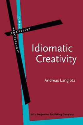 Idiomatic Creativity: A cognitive-linguistic model of idiom-representation and idiom-variation in English - Human Cognitive Processing 17 (Hardback)
