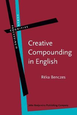 Creative Compounding in English: The Semantics of Metaphorical and Metonymical Noun-Noun Combinations - Human Cognitive Processing 19 (Hardback)
