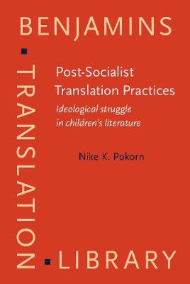 Post-Socialist Translation Practices: Ideological struggle in children's literature - Benjamins Translation Library 103 (Hardback)