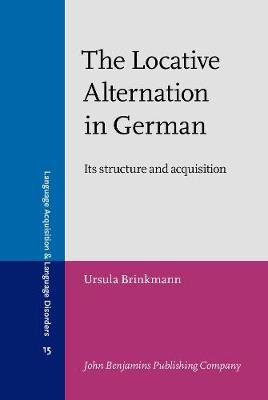 The Locative Alternation in German: Its structure and acquisition - Language Acquisition and Language Disorders 15 (Hardback)