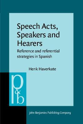 Speech Acts, Speakers and Hearers: Reference and referential strategies in Spanish - Pragmatics & Beyond V:4 (Paperback)