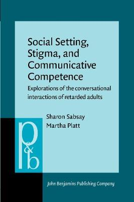 Social Setting, Stigma, and Communicative Competence: Explorations of the conversational interactions of retarded adults - Pragmatics & Beyond VI:6 (Paperback)