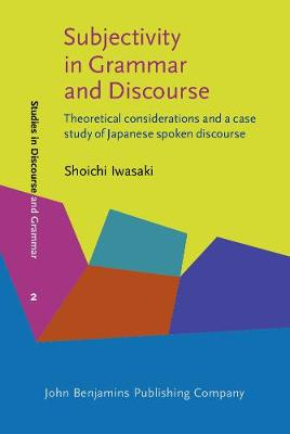 Subjectivity in Grammar and Discourse: Theoretical considerations and a case study of Japanese spoken discourse - Studies in Discourse and Grammar 2 (Hardback)