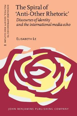 The Spiral of `Anti-Other Rhetoric': Discourses of identity and the international media echo - Discourse Approaches to Politics, Society and Culture 22 (Hardback)