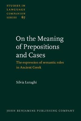 On the Meaning of Prepositions and Cases: The expression of semantic roles in Ancient Greek - Studies in Language Companion Series 67 (Hardback)