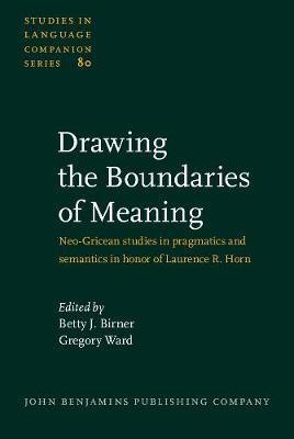 Drawing the Boundaries of Meaning: Neo-Gricean studies in pragmatics and semantics in honor of Laurence R. Horn - Studies in Language Companion Series 80 (Hardback)