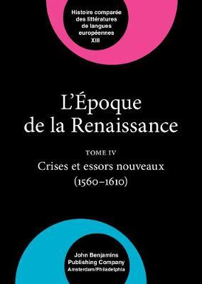 L'Epoque de la Renaissance (1400-1600): Crise et Essors Nouveaux (1560-1610) v. IV - Comparative History of Literatures in European Languages 13 (Hardback)