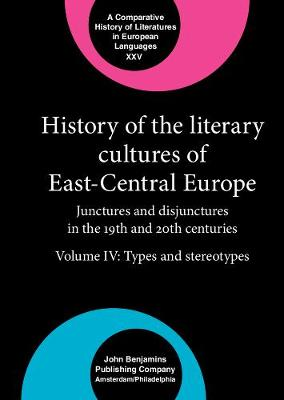 History of the Literary Cultures of East-Central Europe: Junctures and disjunctures in the 19th and 20th centuries. Volume IV: Types and stereotypes - Comparative History of Literatures in European Languages XXV (Hardback)