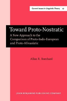 Toward Proto-Nostratic: A New Approach to the Comparison of Proto-Indo-European and Proto-Afroasiatic - Current Issues in Linguistic Theory 27 (Hardback)