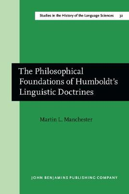 The Philosophical Foundations of Humboldt's Linguistic Doctrines - Studies in the History of the Language Sciences 32 (Hardback)