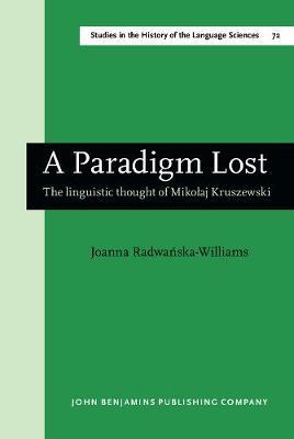 A Paradigm Lost: The Linguistic Thought of Mikolaj Kruszewski - Studies in the History of the Language Sciences 72 (Hardback)