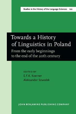 Towards a History of Linguistics in Poland: From the early beginnings to the end of the 20th century - Studies in the History of the Language Sciences 102 (Hardback)