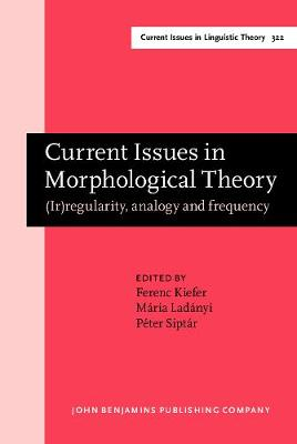 Current Issues in Morphological Theory: (Ir)regularity, analogy and frequency. Selected papers from the 14th International Morphology Meeting, Budapest, 13-16 May 2010 - Current Issues in Linguistic Theory 322 (Hardback)