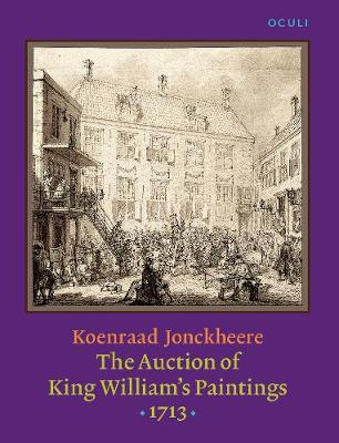 The Auction of King William's Paintings (1713): Elite international art trade at the end of the Dutch Golden Age - OCULI: Studies in the Arts of the Low Countries 11 (Hardback)