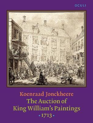 The Auction of King William's Paintings (1713): Elite international art trade at the end of the Dutch Golden Age - OCULI: Studies in the Arts of the Low Countries 11 (Paperback)