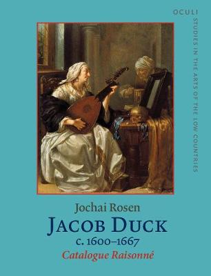 Jacob Duck (c.1600-1667): Catalogue Raisonne - OCULI: Studies in the Arts of the Low Countries 16 (Hardback)