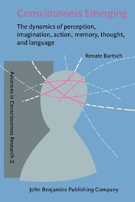 Consciousness Emerging: The dynamics of perception, imagination, action, memory, thought, and language - Advances in Consciousness Research 39 (Paperback)