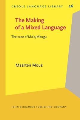 The Making of a Mixed Language: The case of Ma'a/Mbugu - Creole Language Library 26 (Hardback)