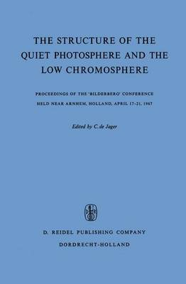 The Structure of the Quiet Photosphere and the Low Chromosphere: Proceedings of the 'Bilderberg' Conference Held Near Arnhem, Holland, April 17-21, 1967 (Hardback)