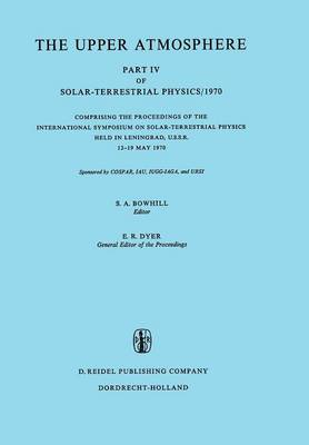 The Upper Atmosphere: Part IV of Solar-Terrestrial Physics/1970 Comprising the Proceedings of the International Symposium on Solar-Terrestrial Physics Held in Leningrad, U.S.S.R. 12-19 May 1970 (Paperback)