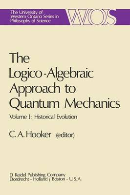 The The Logico-Algebraic Approach to Quantum Mechanics: The Logico-Algebraic Approach to Quantum Mechanics Historical Evolution Vol.1 - The Western Ontario Series in Philosophy of Science 5a (Paperback)