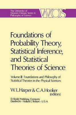 Foundations of Probability Theory, Statistical Inference, and Statistical Theories of Science: Volume III Foundations and Philosophy of Statistical Theories in the Physical Sciences - The Western Ontario Series in Philosophy of Science 6c (Paperback)