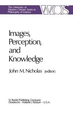 Images, Perception, and Knowledge: Papers Deriving from and Related to the Philosophy of Science Workshop at Ontario, Canada, May 1974 - The Western Ontario Series in Philosophy of Science 8 (Hardback)