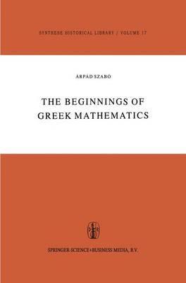 The Beginnings of Greek Mathematics - Synthese Historical Library 17 (Hardback)