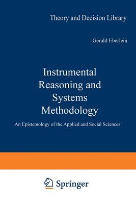 Instrumental Reasoning and Systems Methodology: An Epistemology of the Applied and Social Sciences - Theory and Decision Library v. 15 (Hardback)