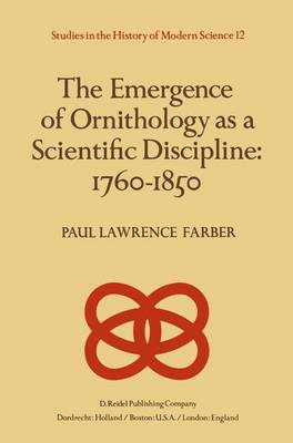 The Emergence of Ornithology as a Scientific Discipline: 1760-1850 - Studies in the History of Modern Science 12 (Hardback)