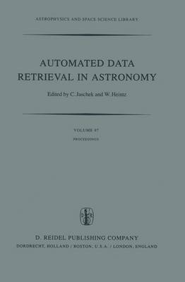 Automated Data Retrieval in Astronomy: Proceedings of the 64th Colloquium of the International Astronomical Union held in Strasbourg, France, July 7-10, 1981 - Astrophysics and Space Science Library 97 (Hardback)