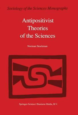 Antipositivist Theories of the Sciences: Critical Rationalism, Critical Theory and Scientific Realism - Sociology of the Sciences - Monographs 3 (Hardback)