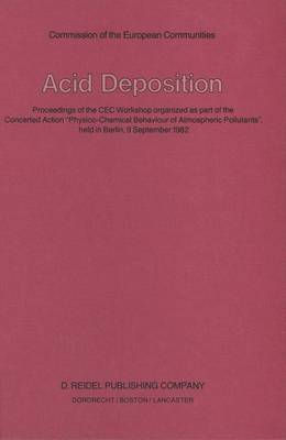 """Acid Deposition: Proceedings of the CEC Workshop organized as part of the Concerted Action """"Physico-Chemical Behaviour of Atmospheric Pollutants"""", held in Berlin, 9 September 1982 (Hardback)"""
