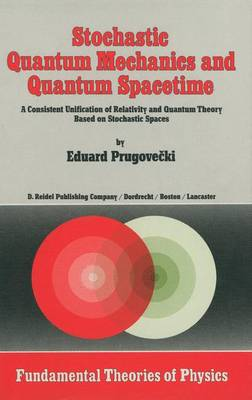 Stochastic Quantum Mechanics and Quantum Spacetime: A Consistent Unification of Relativity and Quantum Theory Based on Stochastic Spaces - Fundamental Theories of Physics 4 (Hardback)