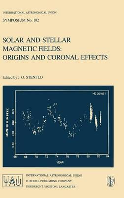 Solar and Stellar Magnetic Fields: Origins and Coronal Effects - International Astronomical Union Symposia 102 (Hardback)