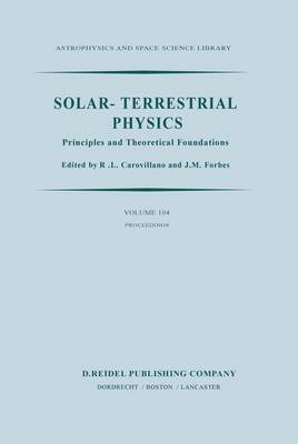 Solar-Terrestrial Physics: Principles and Theoretical Foundations Based Upon the Proceedings of the Theory Institute Held at Boston College, August 9-26, 1982 - Astrophysics and Space Science Library 104 (Hardback)