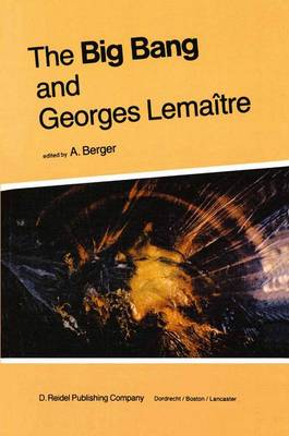The Big Bang and Georges Lemaitre: Proceedings of a Symposium in honour of G. Lemaitre fifty years after his initiation of Big-Bang Cosmology, Louvain-Ia-Neuve, Belgium, 10-13 October 1983 (Hardback)