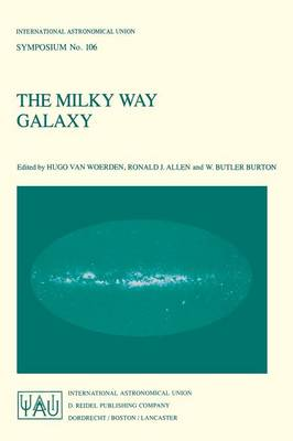 The Milky Way Galaxy: Proceedings of the 106th Symposium of the International Astronomical Union Held in Groningen, The Netherlands 30 May - 3 June, 1983 - International Astronomical Union Symposia 106 (Paperback)