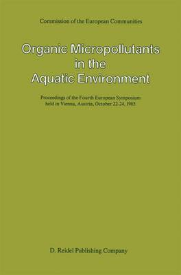 Organic Micropollutants in the Aquatic Environment: Proceedings of the Fourth European Symposium held in Vienna, Austria, October 22-24, 1985 (Hardback)